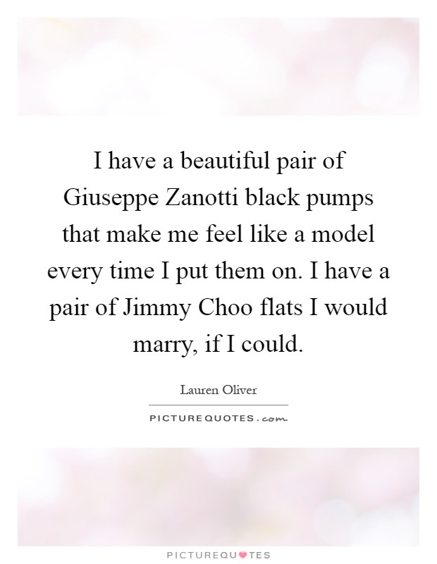 I have a beautiful pair of Giuseppe Zanotti black pumps that make me feel like a model every time I put them on. I have a pair of Jimmy Choo flats I would marry, if I could Picture Quote #1