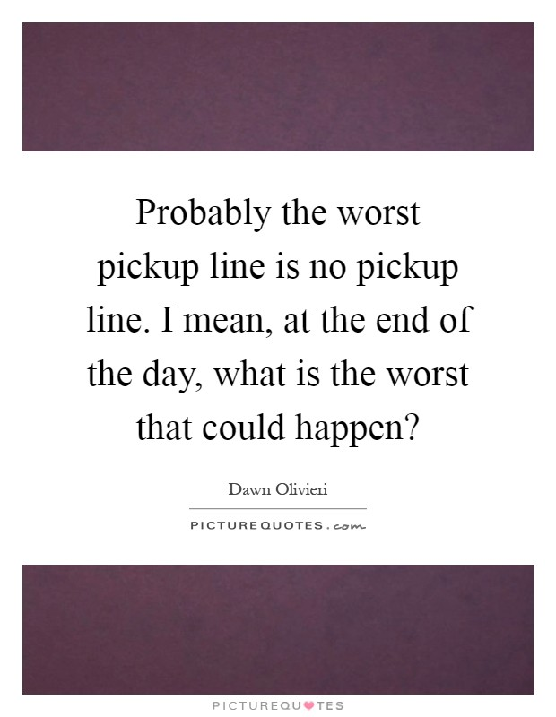 Probably the worst pickup line is no pickup line. I mean, at the end of the day, what is the worst that could happen? Picture Quote #1