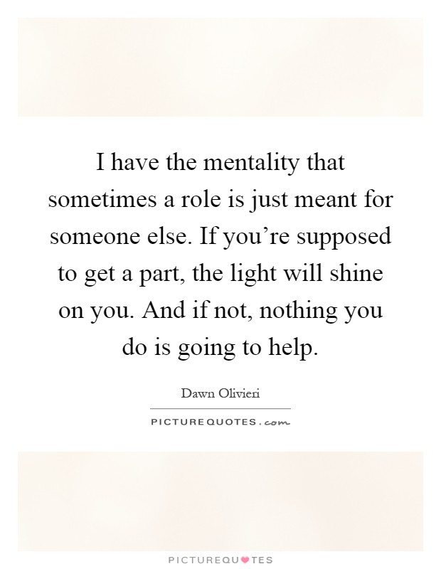 I have the mentality that sometimes a role is just meant for someone else. If you're supposed to get a part, the light will shine on you. And if not, nothing you do is going to help Picture Quote #1