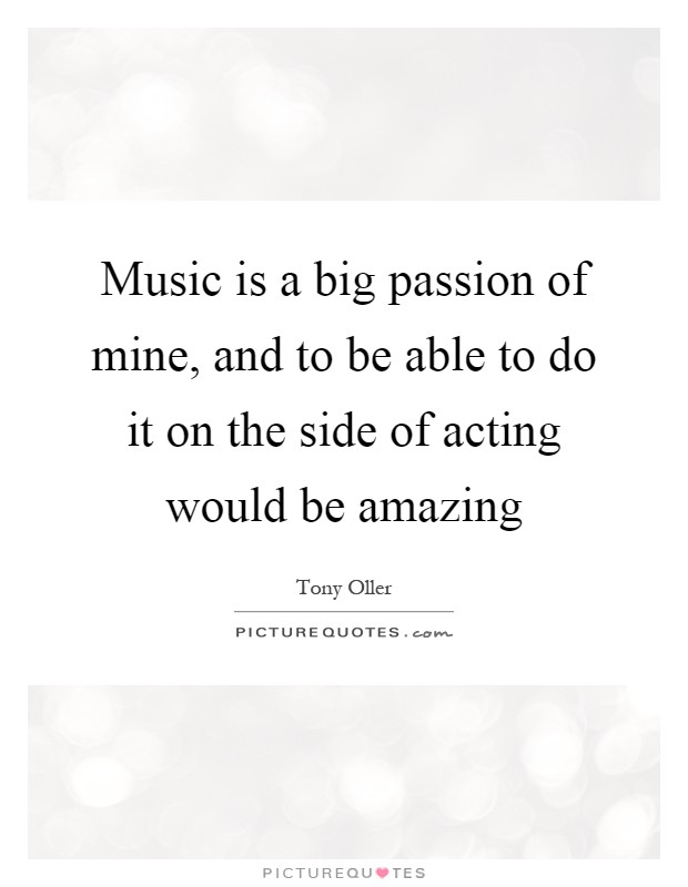 Music is a big passion of mine, and to be able to do it on the side of acting would be amazing Picture Quote #1