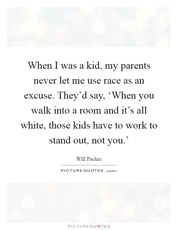 When I was a kid, my parents never let me use race as an excuse. They'd say, 'When you walk into a room and it's all white, those kids have to work to stand out, not you.' Picture Quote #1