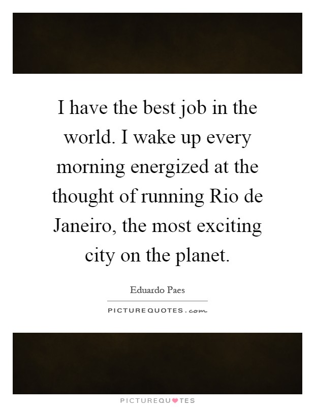 I have the best job in the world. I wake up every morning energized at the thought of running Rio de Janeiro, the most exciting city on the planet Picture Quote #1