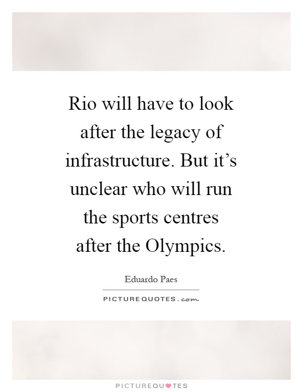 Rio will have to look after the legacy of infrastructure. But it's unclear who will run the sports centres after the Olympics Picture Quote #1