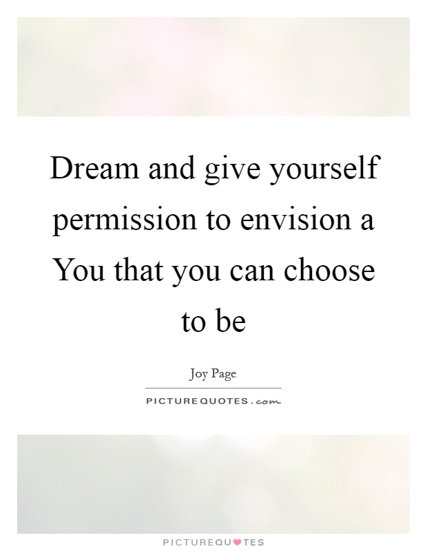 Dream and give yourself permission to envision a You that you can choose to be Picture Quote #1