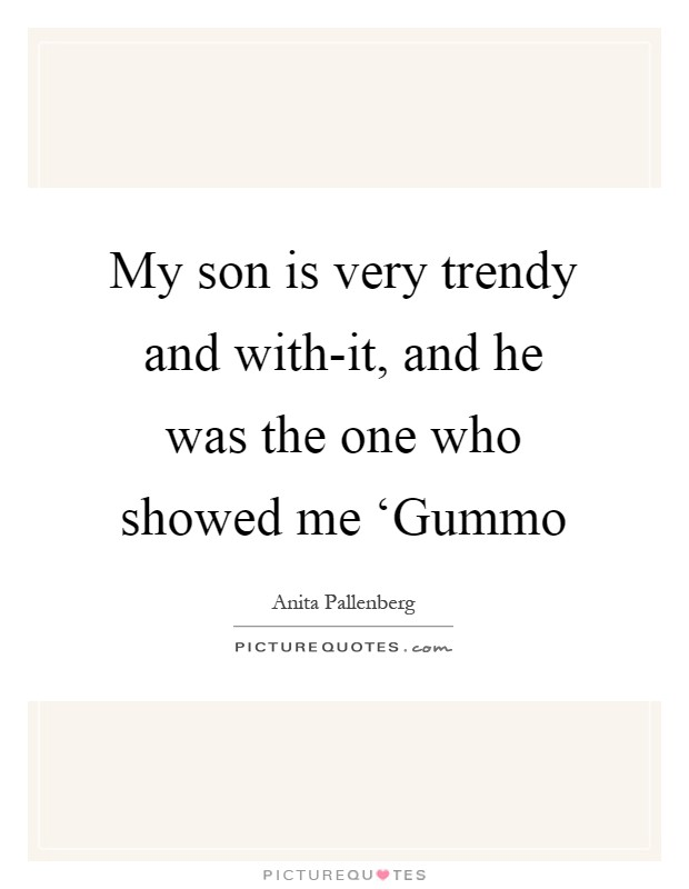 My son is very trendy and with-it, and he was the one who showed me 'Gummo Picture Quote #1