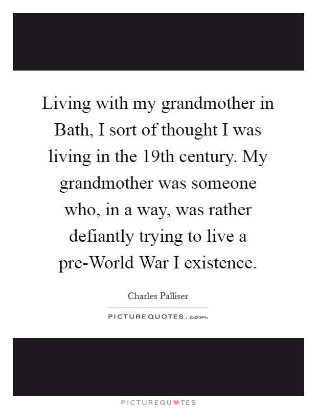 Living with my grandmother in Bath, I sort of thought I was living in the 19th century. My grandmother was someone who, in a way, was rather defiantly trying to live a pre-World War I existence Picture Quote #1