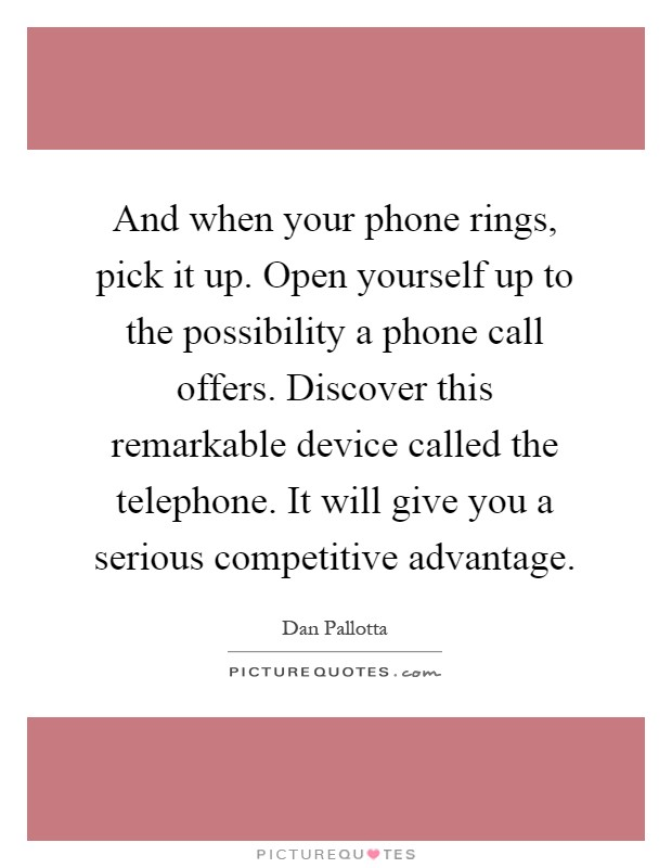And when your phone rings, pick it up. Open yourself up to the possibility a phone call offers. Discover this remarkable device called the telephone. It will give you a serious competitive advantage Picture Quote #1