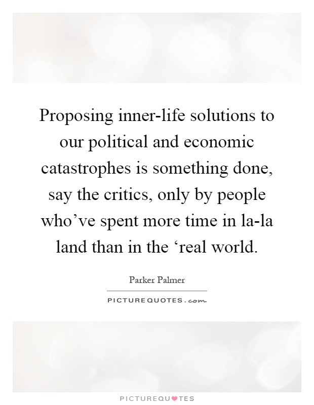 Proposing inner-life solutions to our political and economic catastrophes is something done, say the critics, only by people who've spent more time in la-la land than in the 'real world Picture Quote #1