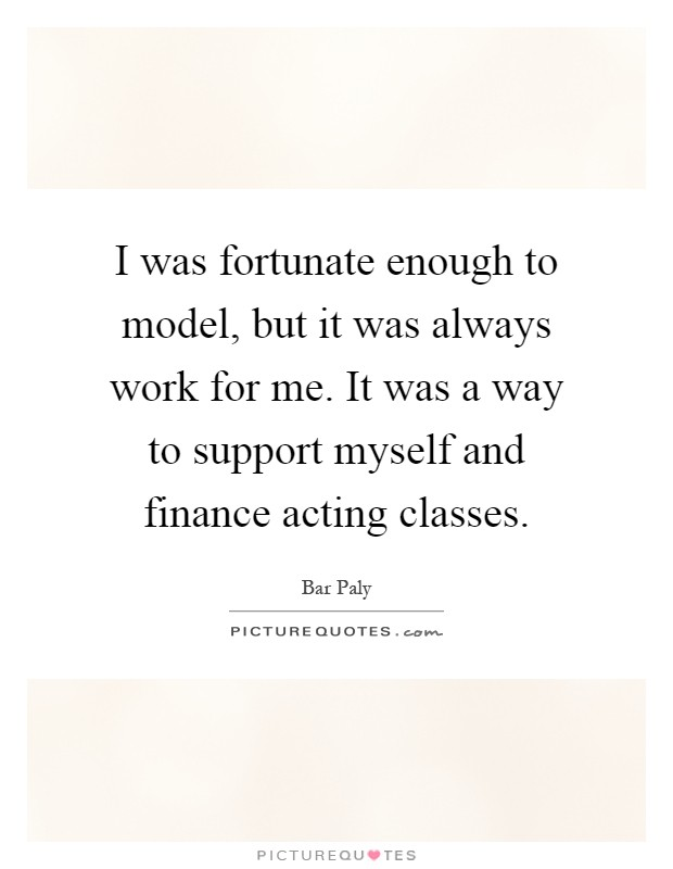 I was fortunate enough to model, but it was always work for me. It was a way to support myself and finance acting classes Picture Quote #1