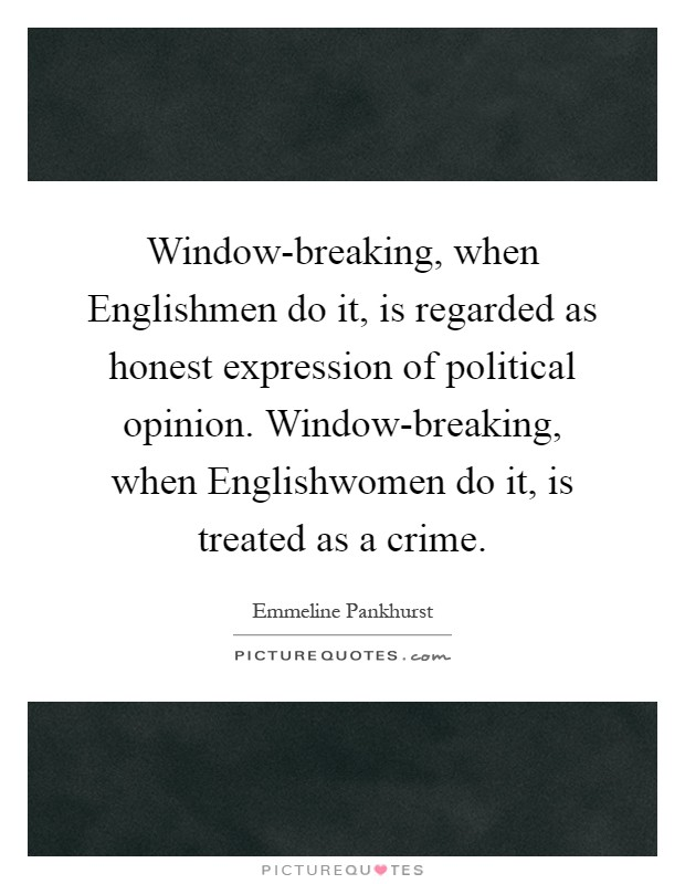 Window-breaking, when Englishmen do it, is regarded as honest expression of political opinion. Window-breaking, when Englishwomen do it, is treated as a crime Picture Quote #1