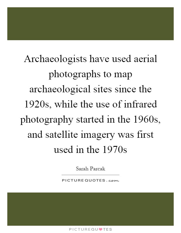 Archaeologists have used aerial photographs to map archaeological sites since the 1920s, while the use of infrared photography started in the 1960s, and satellite imagery was first used in the 1970s Picture Quote #1