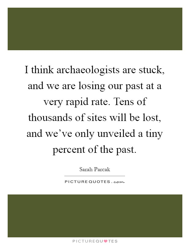 I think archaeologists are stuck, and we are losing our past at a very rapid rate. Tens of thousands of sites will be lost, and we've only unveiled a tiny percent of the past Picture Quote #1