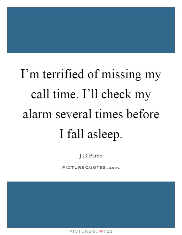 I'm terrified of missing my call time. I'll check my alarm several times before I fall asleep Picture Quote #1