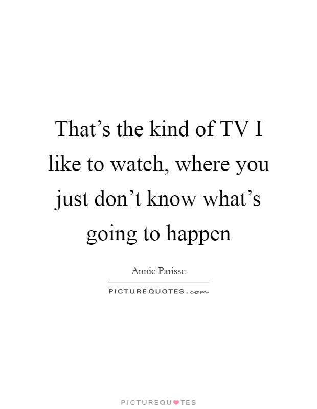 That's the kind of TV I like to watch, where you just don't know what's going to happen Picture Quote #1