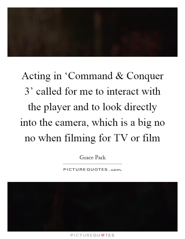 Acting in 'Command and Conquer 3' called for me to interact with the player and to look directly into the camera, which is a big no no when filming for TV or film Picture Quote #1