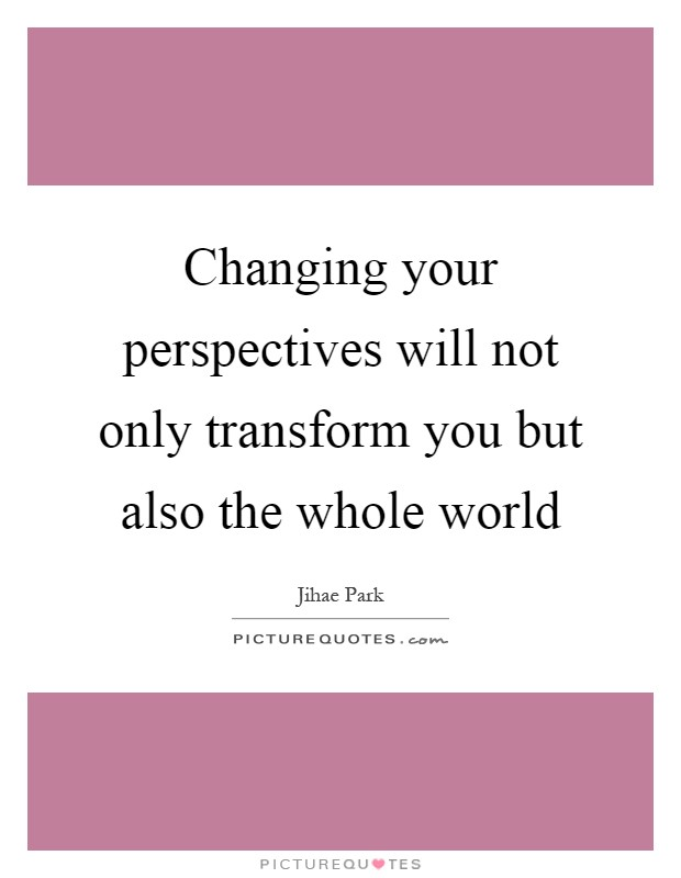 Changing your perspectives will not only transform you but also the whole world Picture Quote #1