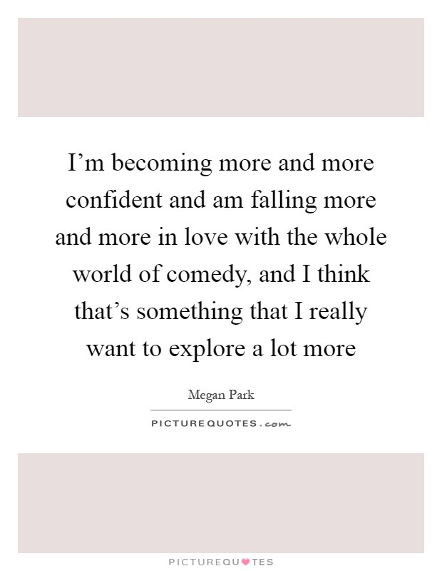 I'm becoming more and more confident and am falling more and more in love with the whole world of comedy, and I think that's something that I really want to explore a lot more Picture Quote #1
