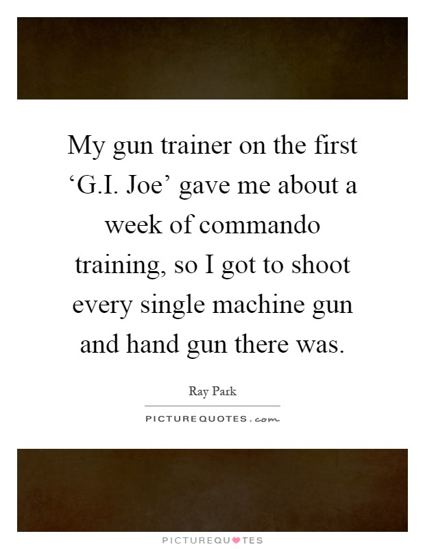 My gun trainer on the first 'G.I. Joe' gave me about a week of commando training, so I got to shoot every single machine gun and hand gun there was Picture Quote #1