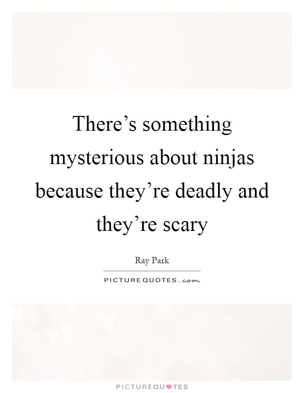 There's something mysterious about ninjas because they're deadly and they're scary Picture Quote #1