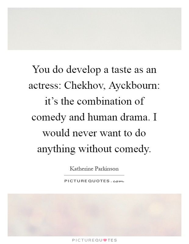 You do develop a taste as an actress: Chekhov, Ayckbourn: it's the combination of comedy and human drama. I would never want to do anything without comedy Picture Quote #1