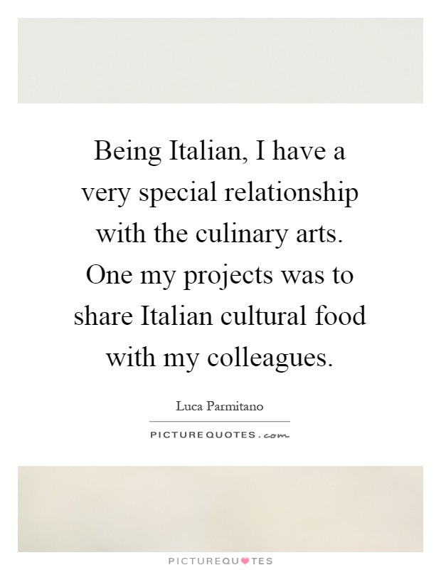 Being Italian, I have a very special relationship with the culinary arts. One my projects was to share Italian cultural food with my colleagues Picture Quote #1