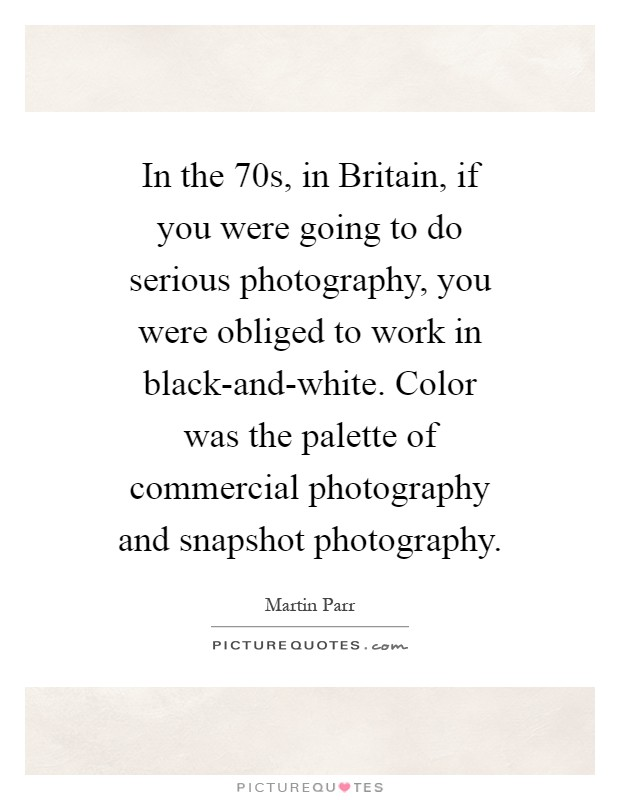 In the  70s, in Britain, if you were going to do serious photography, you were obliged to work in black-and-white. Color was the palette of commercial photography and snapshot photography Picture Quote #1