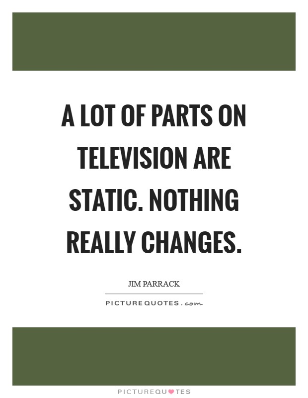 A lot of parts on television are static. Nothing really changes Picture Quote #1