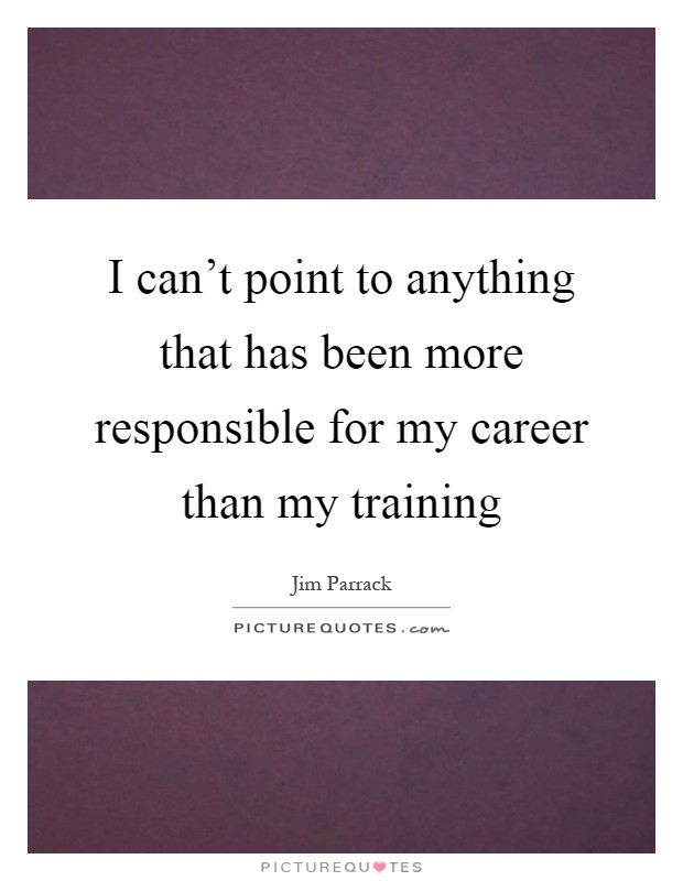 I can't point to anything that has been more responsible for my career than my training Picture Quote #1