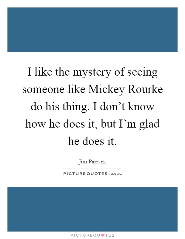 I like the mystery of seeing someone like Mickey Rourke do his thing. I don't know how he does it, but I'm glad he does it Picture Quote #1