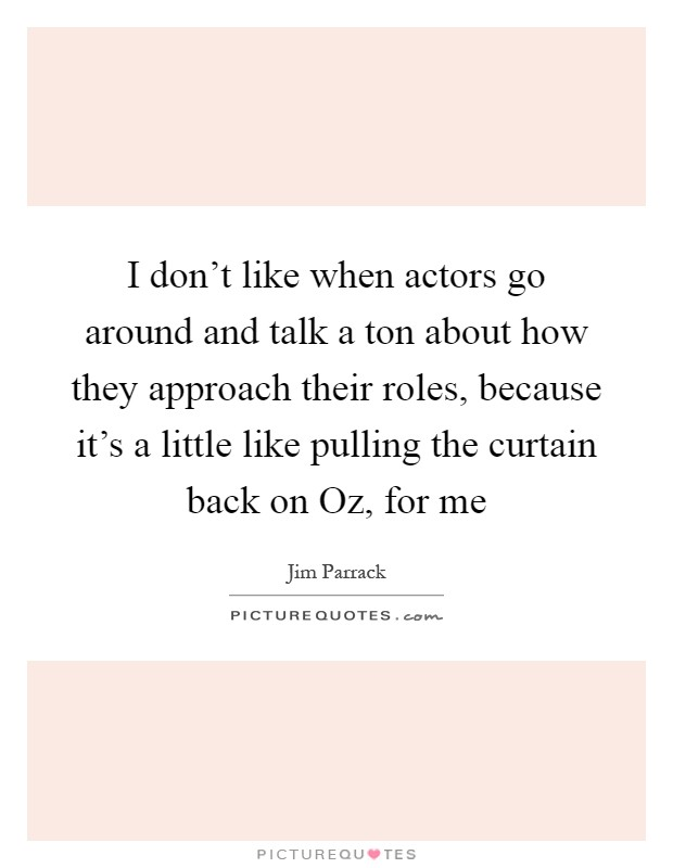 I don't like when actors go around and talk a ton about how they approach their roles, because it's a little like pulling the curtain back on Oz, for me Picture Quote #1
