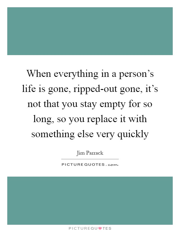 When everything in a person's life is gone, ripped-out gone, it's not that you stay empty for so long, so you replace it with something else very quickly Picture Quote #1