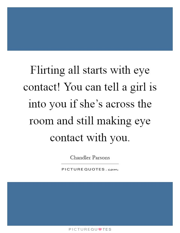 eye to eye contact flirting Find the woman you're flirting with from several feet away, meet her gaze and hold it for between one and two seconds if she maintains eye contact with you, then she's probably interested.