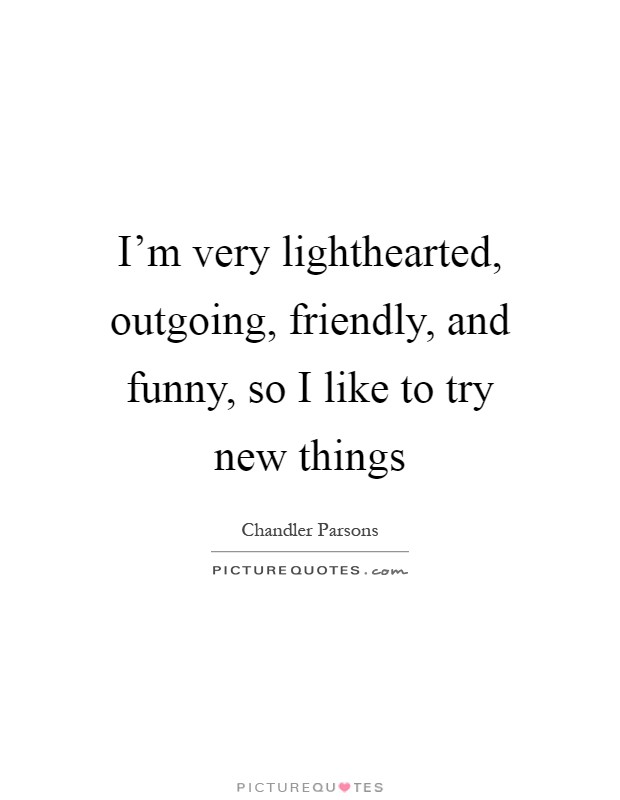 I'm very lighthearted, outgoing, friendly, and funny, so I like to try new things Picture Quote #1