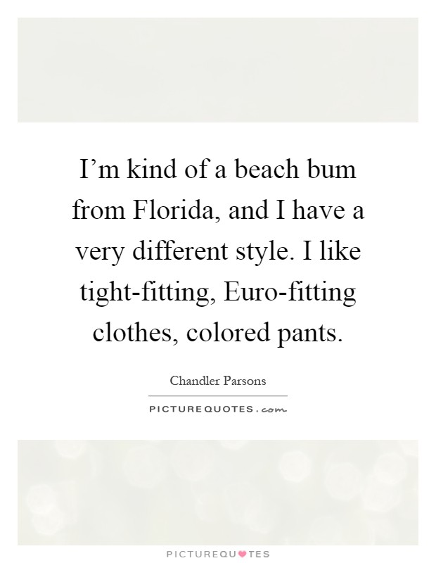 I'm kind of a beach bum from Florida, and I have a very different style. I like tight-fitting, Euro-fitting clothes, colored pants Picture Quote #1
