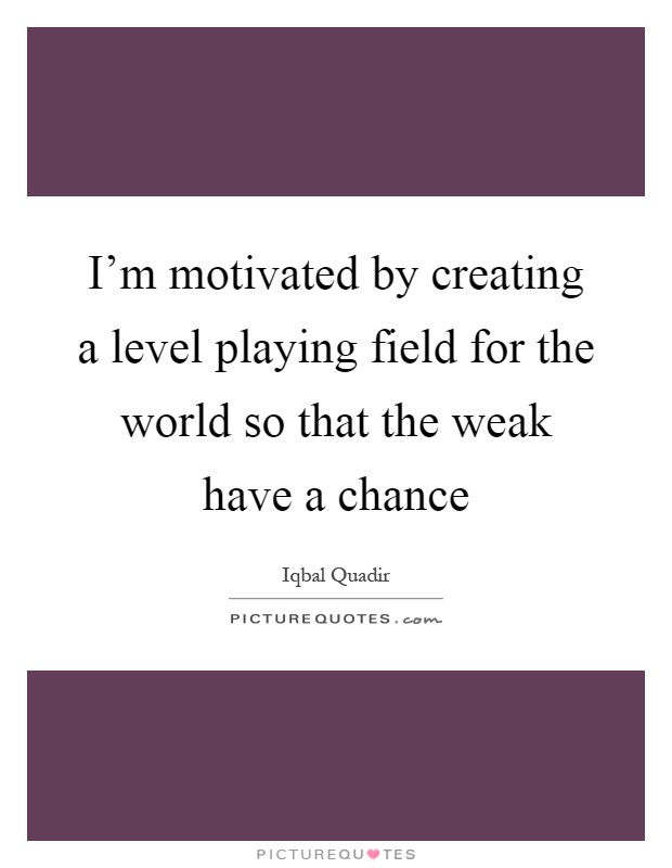 I'm motivated by creating a level playing field for the world so that the weak have a chance Picture Quote #1