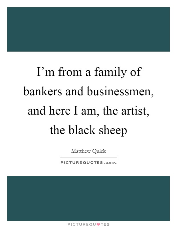 I'm from a family of bankers and businessmen, and here I am, the artist, the black sheep Picture Quote #1