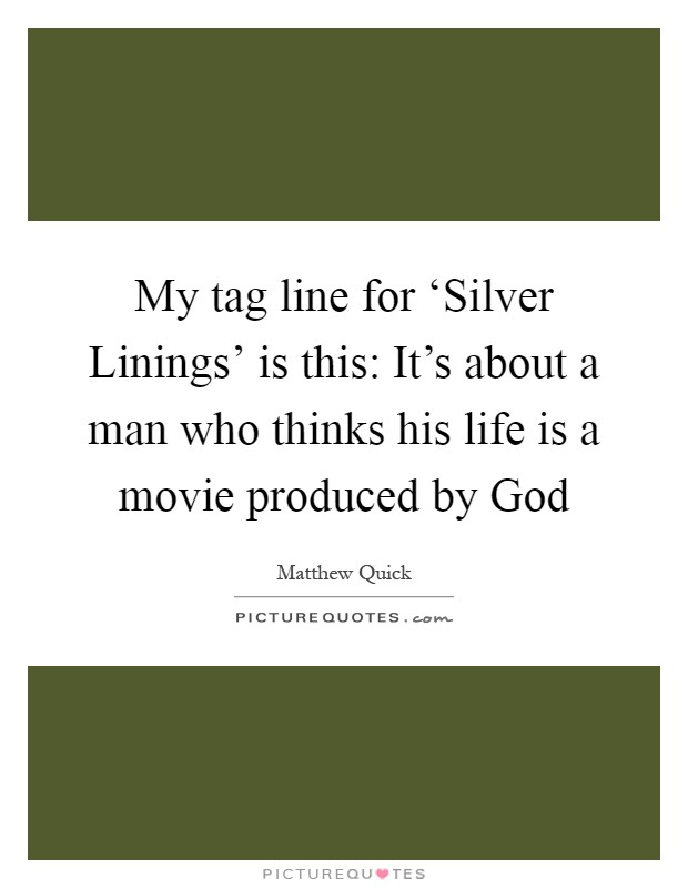 My tag line for 'Silver Linings' is this: It's about a man who thinks his life is a movie produced by God Picture Quote #1
