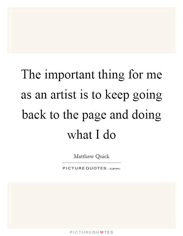 The important thing for me as an artist is to keep going back to the page and doing what I do Picture Quote #1