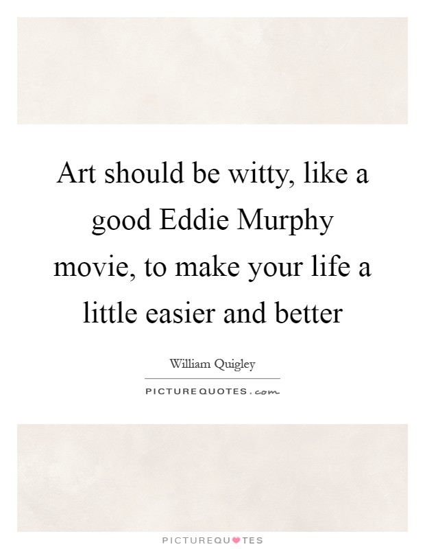 Art should be witty, like a good Eddie Murphy movie, to make your life a little easier and better Picture Quote #1