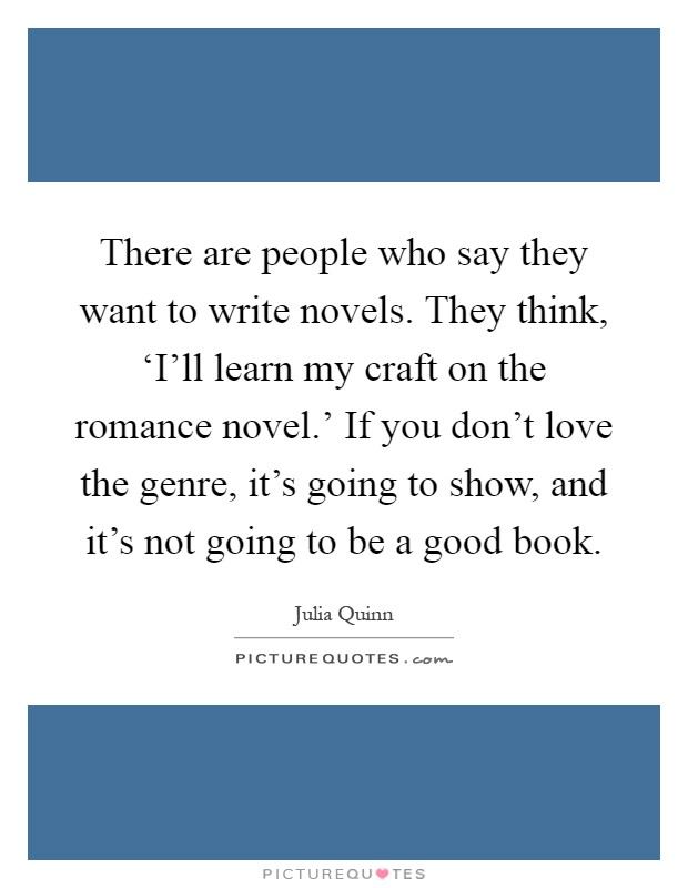 There are people who say they want to write novels. They think, 'I'll learn my craft on the romance novel.' If you don't love the genre, it's going to show, and it's not going to be a good book Picture Quote #1
