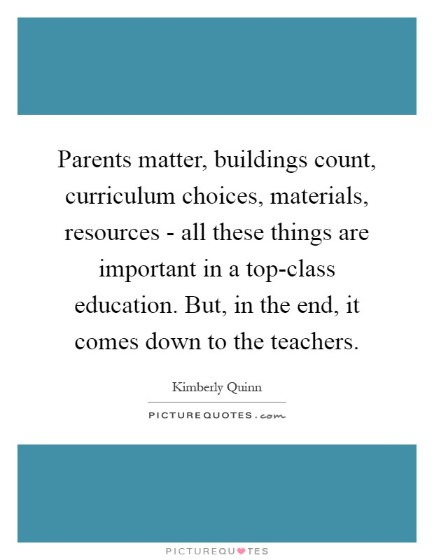 Parents matter, buildings count, curriculum choices, materials, resources - all these things are important in a top-class education. But, in the end, it comes down to the teachers Picture Quote #1