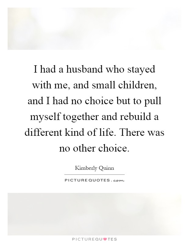 I had a husband who stayed with me, and small children, and I had no choice but to pull myself together and rebuild a different kind of life. There was no other choice Picture Quote #1