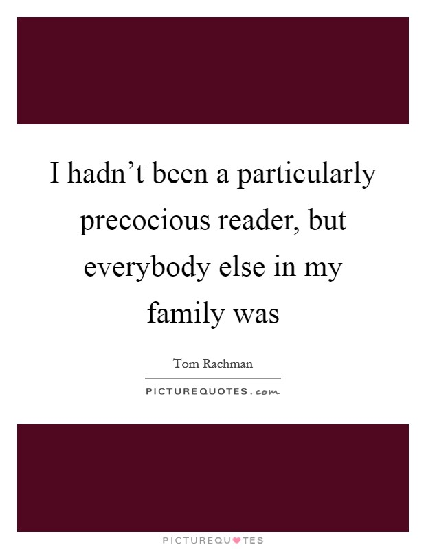 I hadn't been a particularly precocious reader, but everybody else in my family was Picture Quote #1