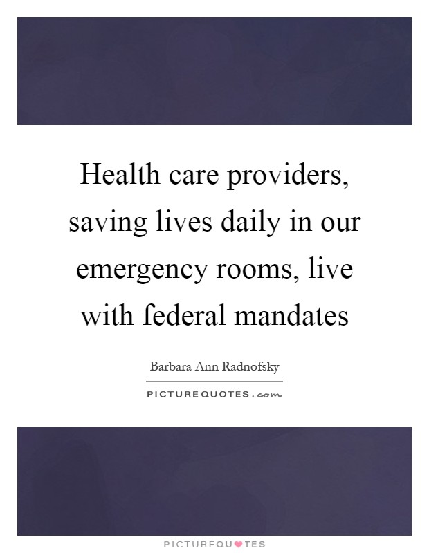 Health care providers, saving lives daily in our emergency rooms, live with federal mandates Picture Quote #1