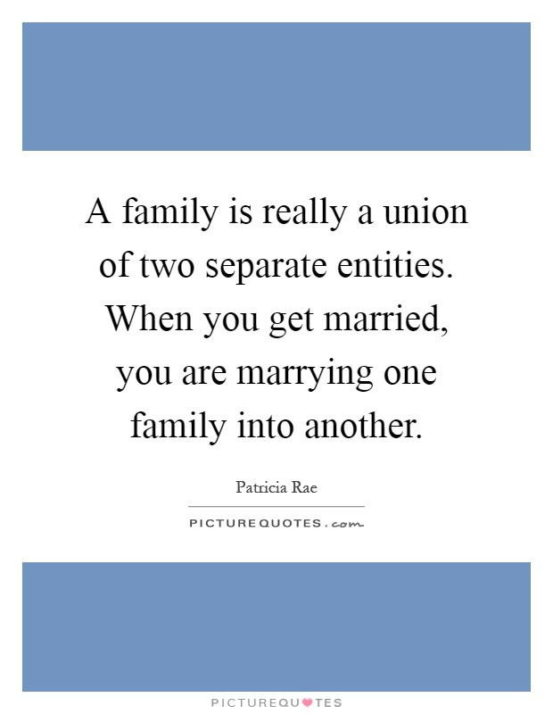 A family is really a union of two separate entities. When you get married, you are marrying one family into another Picture Quote #1