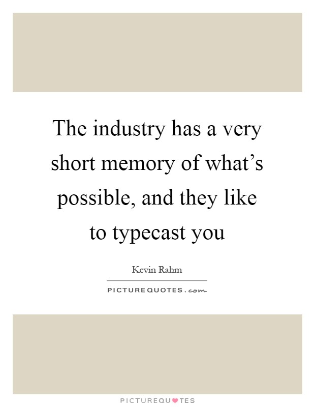 The industry has a very short memory of what's possible, and they like to typecast you Picture Quote #1