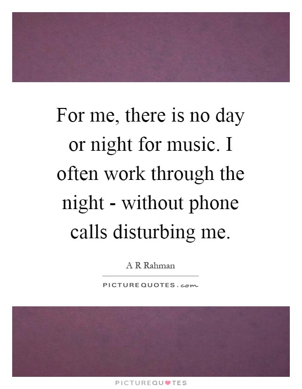 For me, there is no day or night for music. I often work through the night - without phone calls disturbing me Picture Quote #1