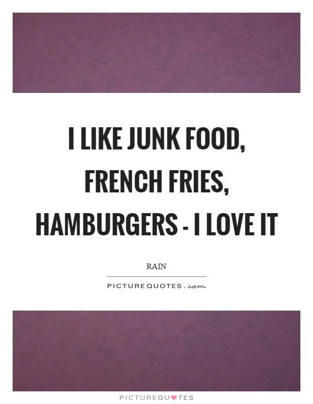 I like junk food, French fries, hamburgers - I love it Picture Quote #1
