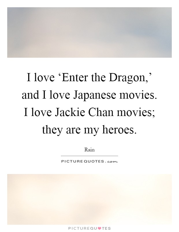 I love 'Enter the Dragon,' and I love Japanese movies. I love Jackie Chan movies; they are my heroes Picture Quote #1