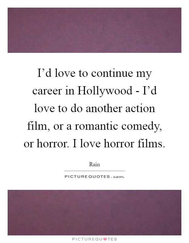 I'd love to continue my career in Hollywood - I'd love to do another action film, or a romantic comedy, or horror. I love horror films Picture Quote #1
